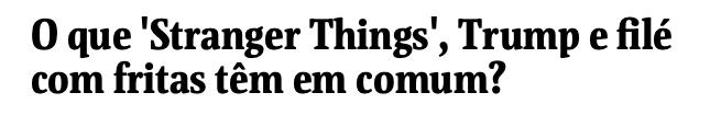 Stranger Things, Trump, filé com fritas