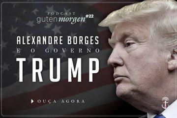Guten Morgen 22: Alexandre Borges e o governo Donald Trump