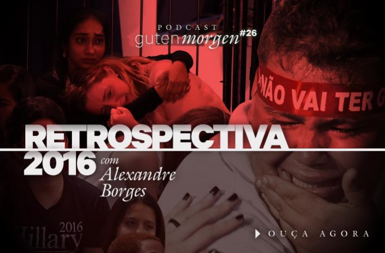 Guten Morgen 26 - Retrospectiva 2016, com Alexandre Borges. Podcast do Senso Incomum.