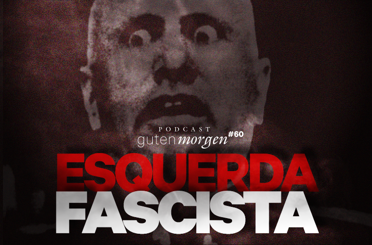 Guten Morgen 60 - Esquerda fascista. Podcast do Senso Incomum