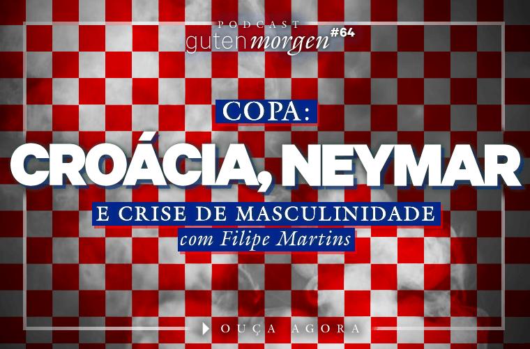 Guten Morgen 64 - Croácia, Neymar e crise de masculinidade