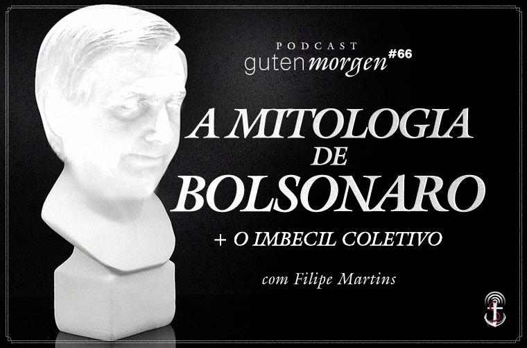 Guten Morgen 66: A Mitologia de Bolsonaro (e O Imbecil Coletivo), com Filipe G. Martins