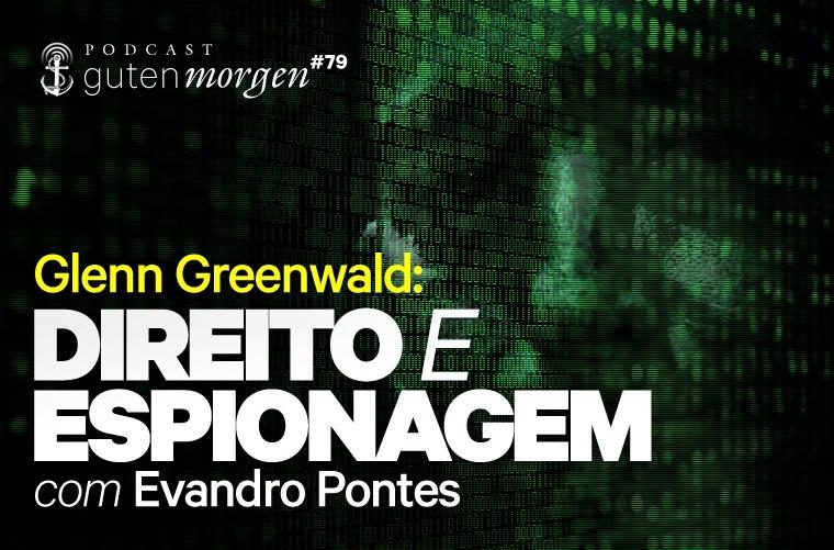Guten Morgen 79 - Glenn Greenwald: Direito e espionagem, com Evandro Pontes