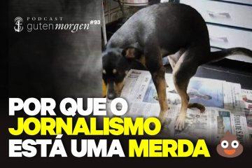 Guten Morgen 93 - Por que o jornalismo está uma merda