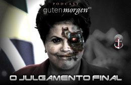 Guten Morgen 11 - podcast do Senso Incomum: o Julgamento Final de Dilma