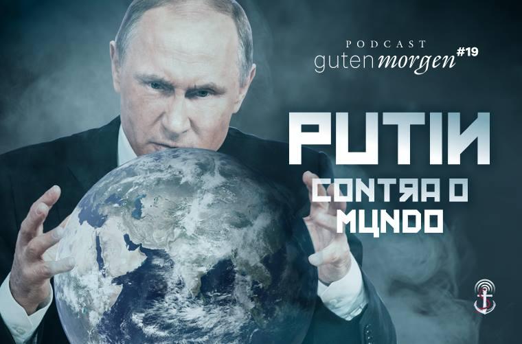 Guten Morgen 19: Putin contra o mundo. Podcast do Senso Incomum.
