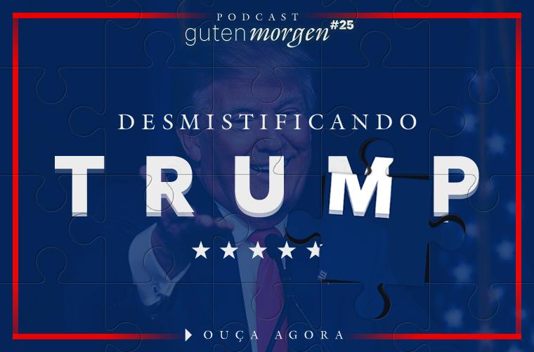 Guten Morgen 25 - Desmistificando Trump. Podcast do SensoIncomum.org