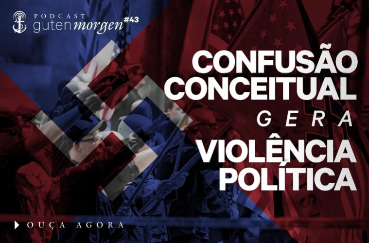 Guten Morgen 43 - Confusão Conceitual violência política - podcast do Senso Incomum