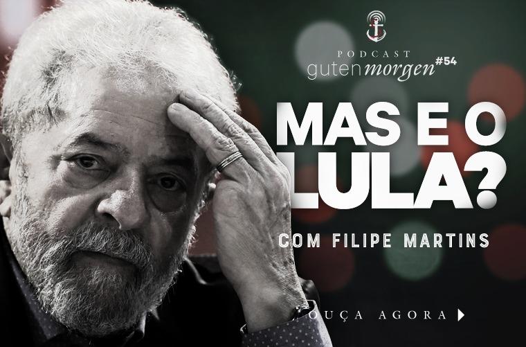 Guten Morgen 54 - Mas e o Lula? - com Filipe Martins. Podcast do Senso Incomum