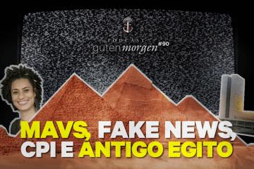 Guten Morgen 90: MAVs, Fake News, CPI e Antigo Egito